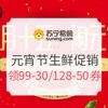 苏宁易购 正月十五闹元宵—生鲜促销 领苏宁99-30券、值友专享128-50券