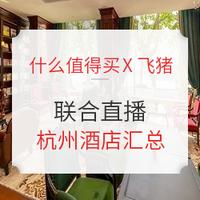 细细分析!什么值得买X飞猪联合直播 杭州酒店
