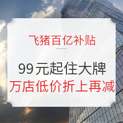 飞猪百亿补贴 华住全国百城千店通兑房券 99元