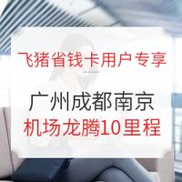 飞猪省钱卡用户专享 0元兑换广州/成都/南京机场龙腾贵宾厅权益体验券