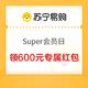 SUPER会员:苏宁易购 Super会员日 领600元专属红包